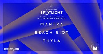 SPOTLIGHT X KILLING MOON FT MANTRA, BEACH RIOT AND THYLA, 9TH JANUARY, CAMDEN ASSEMBLY